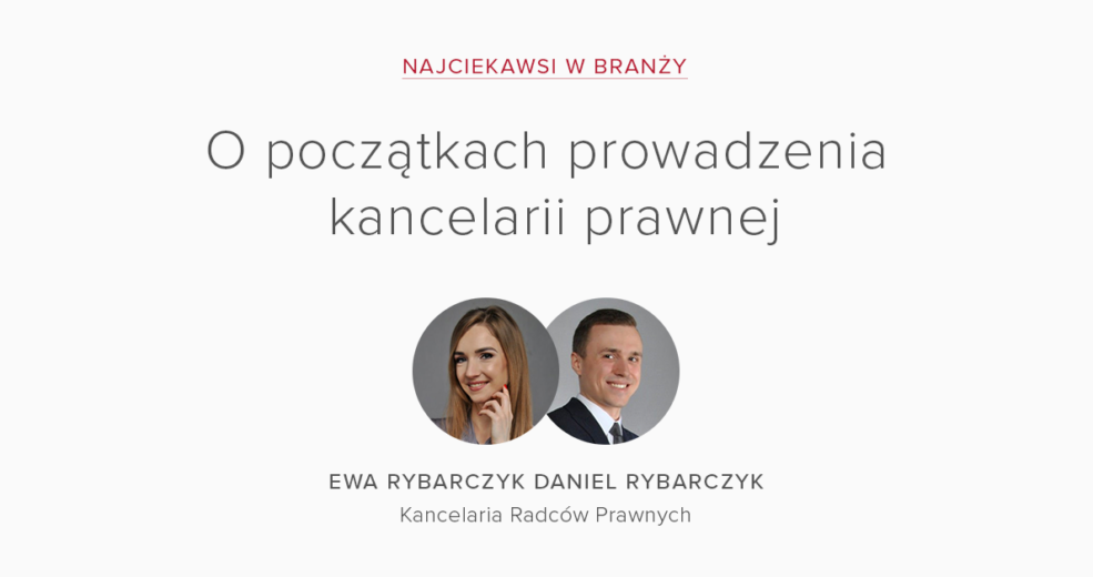 Najciekawsi w branży – Ewa Rybarczyk i Daniel Rybarczyk o początkach prowadzenia kancelarii prawnej
