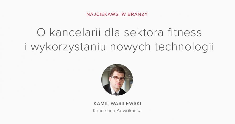 Najciekawsi w branży – Kamil Wasilewski o kancelarii dla sektora fitness i wykorzystaniu nowych technologii